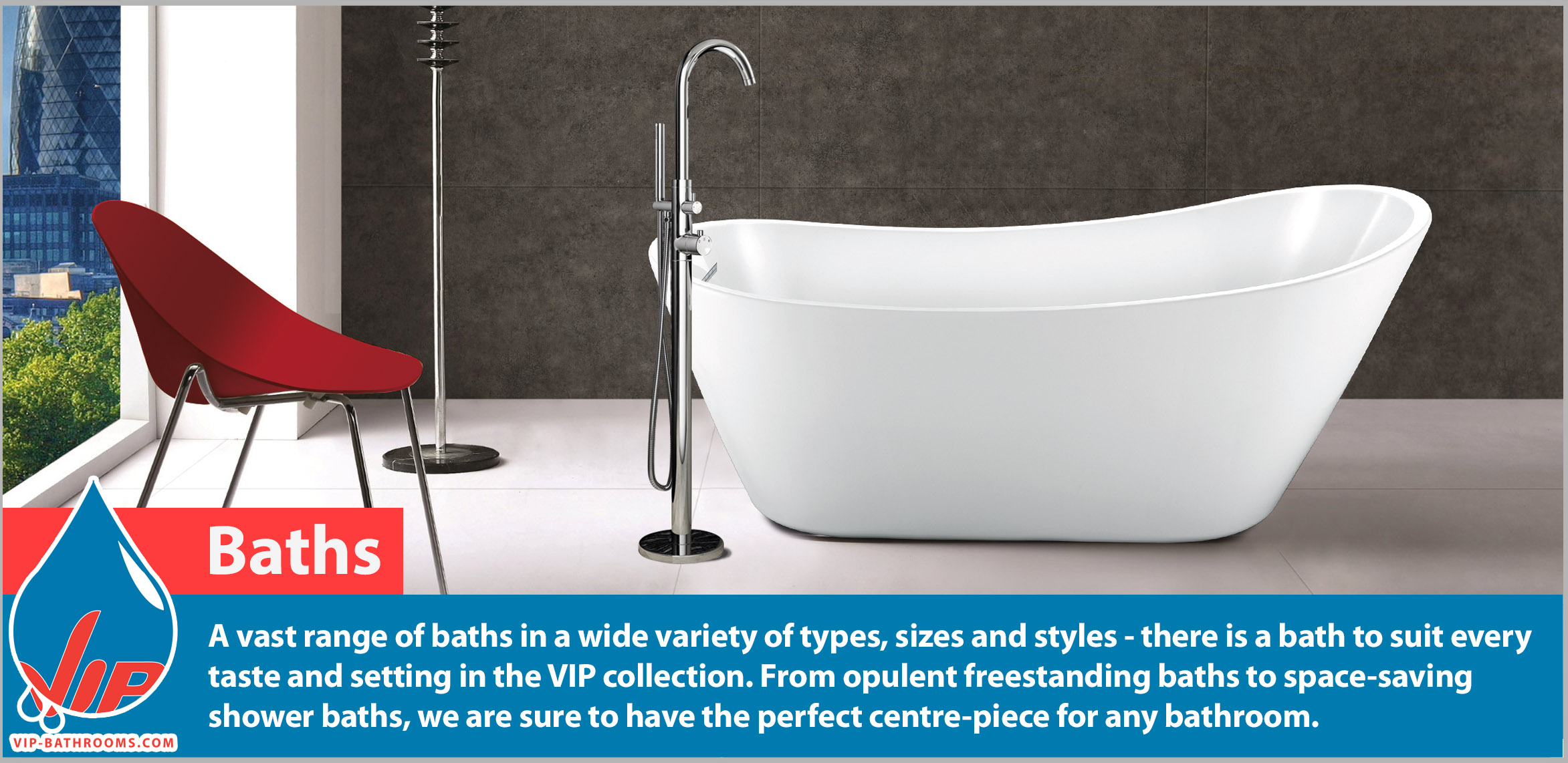 Truly luxurious baths by VIP Bathrooms. A vast range of baths in a wide variety of types, sizes and styles - there is a bath to suit every taste and setting in the VIP collection. From opulent freestanding baths to space-saving shower baths, we are sure to have the perfect centre-piece for any bathroom.